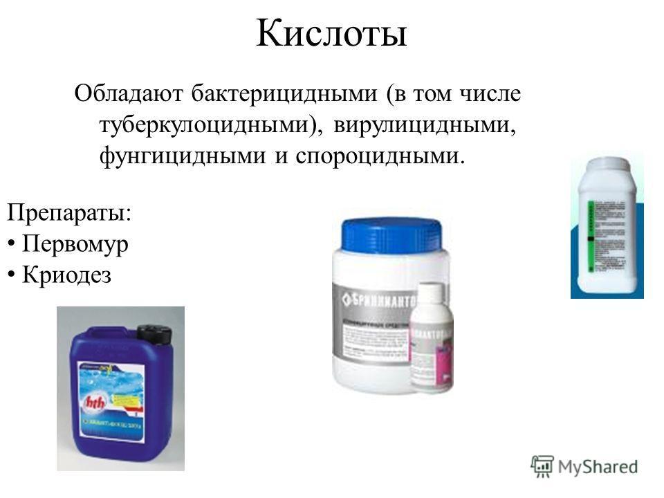 Кислоты Обладают бактерицидными (в том числе туберкулоцидными), вирулицидными, фунгицидными и спороцидными. Препараты: Первомур Криодез