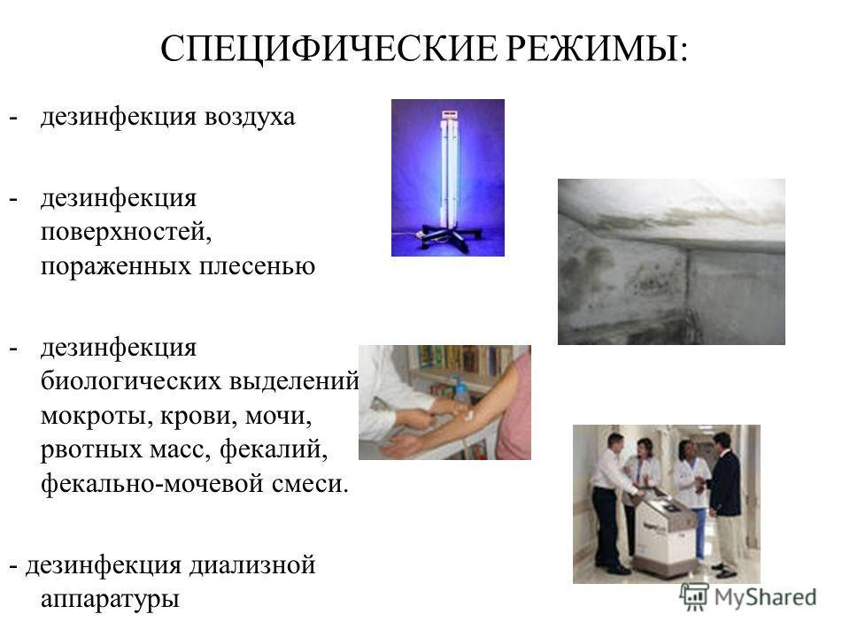 -дезинфекция воздуха -дезинфекция поверхностей, пораженных плесенью -дезинфекция биологических выделений: мокроты, крови, мочи, рвотных масс, фекалий, фекально-мочевой смеси. - дезинфекция диализной аппаратуры СПЕЦИФИЧЕСКИЕ РЕЖИМЫ: