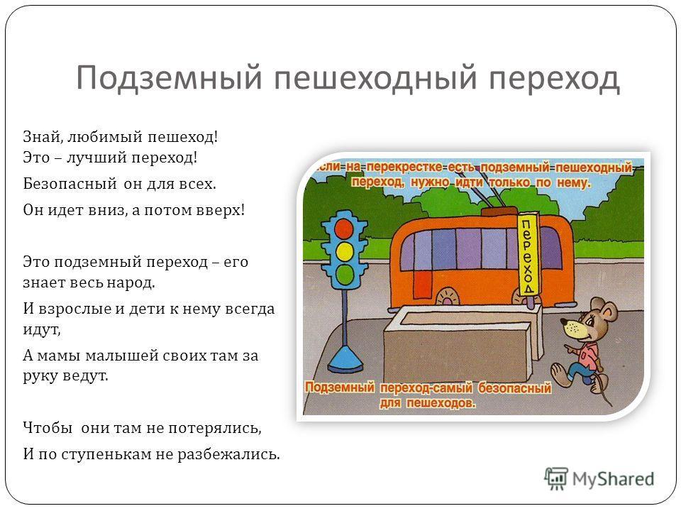 Подземный пешеходный переход Знай, любимый пешеход ! Это – лучший переход ! Безопасный он для всех. Он идет вниз, а потом вверх ! Это подземный переход – его знает весь народ. И взрослые и дети к нему всегда идут, А мамы малышей своих там за руку вед