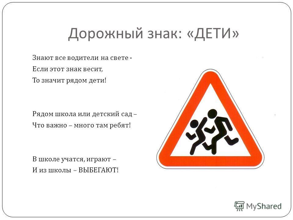 Дорожный знак : « ДЕТИ » Знают все водители на свете - Если этот знак весит, То значит рядом дети ! Рядом школа или детский сад – Что важно – много там ребят ! В школе учатся, играют – И из школы – ВЫБЕГАЮТ !