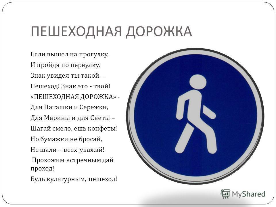 ПЕШЕХОДНАЯ ДОРОЖКА Если вышел на прогулку, И пройдя по переулку, Знак увидел ты такой – Пешеход ! Знак это - твой ! « ПЕШЕХОДНАЯ ДОРОЖКА » - Для Наташки и Сережки, Для Марины и для Светы – Шагай смело, ешь конфеты ! Но бумажки не бросай, Не шали – вс