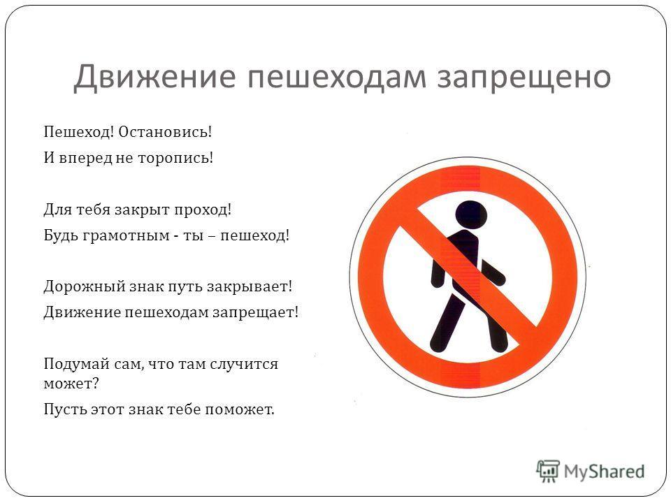 Движение пешеходам запрещено Пешеход ! Остановись ! И вперед не торопись ! Для тебя закрыт проход ! Будь грамотным - ты – пешеход ! Дорожный знак путь закрывает ! Движение пешеходам запрещает ! Подумай сам, что там случится может ? Пусть этот знак те