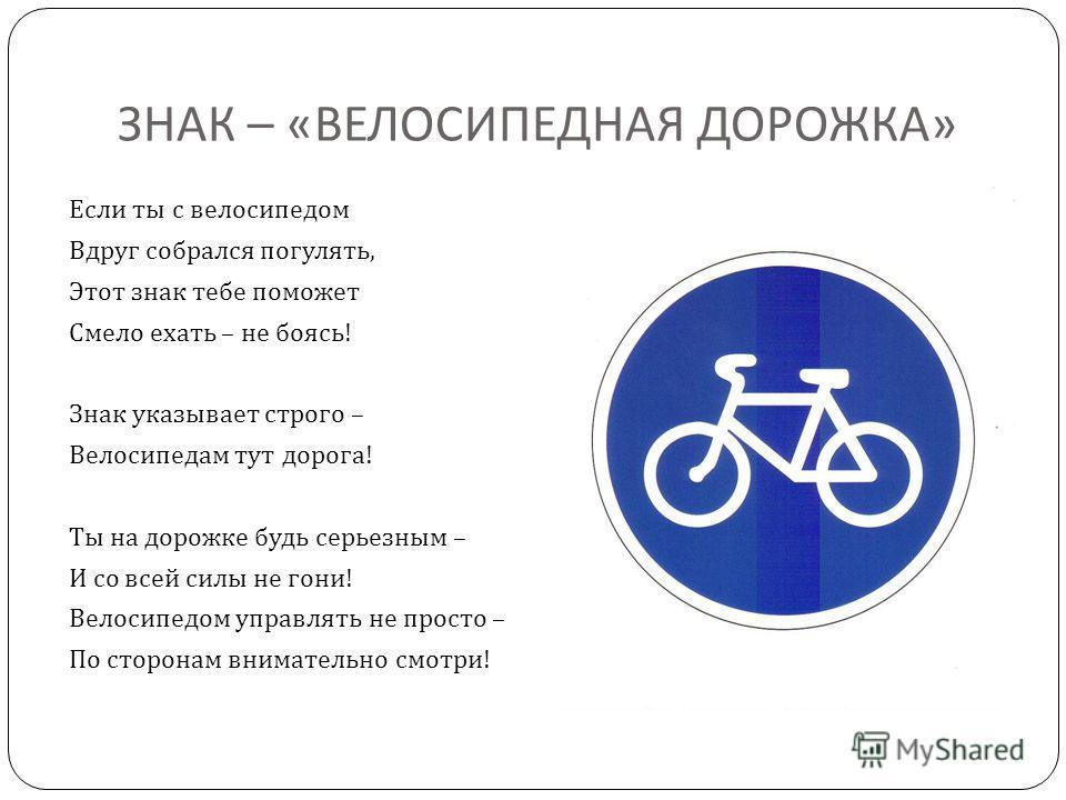 ЗНАК – « ВЕЛОСИПЕДНАЯ ДОРОЖКА » Если ты с велосипедом Вдруг собрался погулять, Этот знак тебе поможет Смело ехать – не боясь ! Знак указывает строго – Велосипедам тут дорога ! Ты на дорожке будь серьезным – И со всей силы не гони ! Велосипедом управл