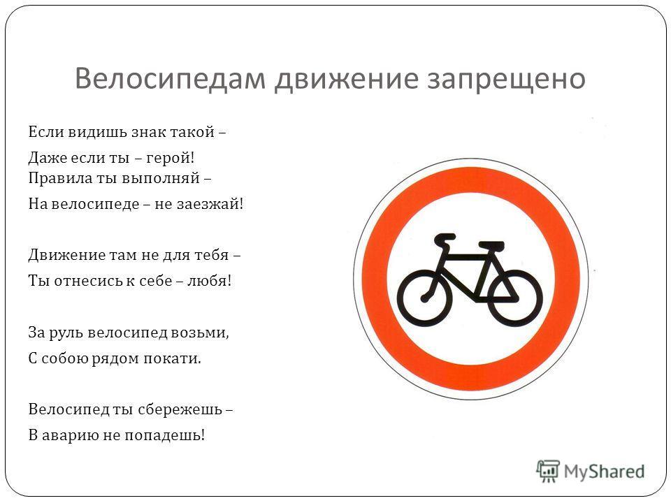 Велосипедам движение запрещено Если видишь знак такой – Даже если ты – герой ! Правила ты выполняй – На велосипеде – не заезжай ! Движение там не для тебя – Ты отнесись к себе – любя ! За руль велосипед возьми, С собою рядом покати. Велосипед ты сбер