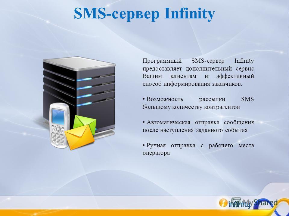 Программный SMS-сервер Infinity предоставляет дополнительный сервис Вашим клиентам и эффективный способ информирования заказчиков. Возможность рассылки SMS большому количеству контрагентов Автоматическая отправка сообщения после наступления заданного