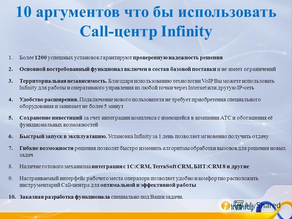 10 аргументов что бы использовать Call-центр Infinity 1.Более 1200 успешных установок гарантируют проверенную надежность решения 2.Основной востребованный функционал включен в состав базовой поставки и не имеет ограничений 3.Территориальная независим