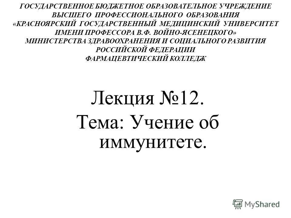 Лекция 12. Тема: Учение об иммунитете. ГОСУДАРСТВЕННОЕ БЮДЖЕТНОЕ ОБРАЗОВАТЕЛЬНОЕ УЧРЕЖДЕНИЕ ВЫСШЕГО ПРОФЕССИОНАЛЬНОГО ОБРАЗОВАНИЯ «КРАСНОЯРСКИЙ ГОСУДАРСТВЕННЫЙ МЕДИЦИНСКИЙ УНИВЕРСИТЕТ ИМЕНИ ПРОФЕССОРА В.Ф. ВОЙНО-ЯСЕНЕЦКОГО» МИНИСТЕРСТВА ЗДРАВООХРАНЕН