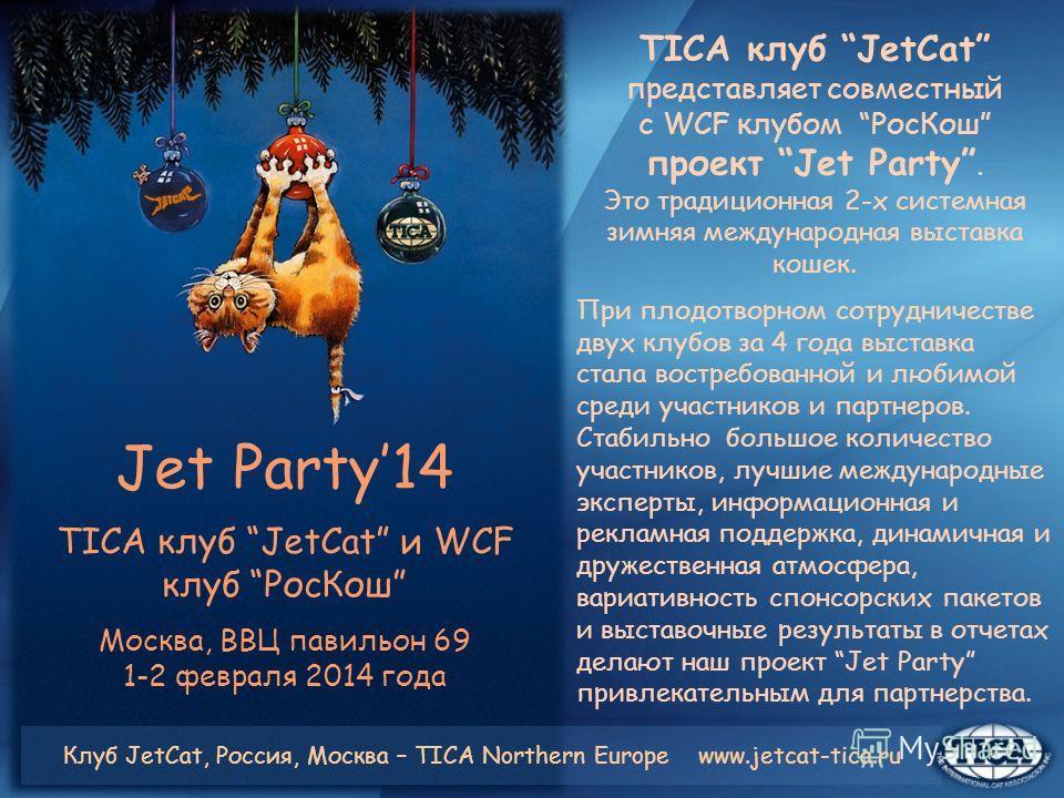 Jet Party14 TICA клуб JetCat и WCF клуб РосКош Москва, ВВЦ павильон 69 1-2 февраля 2014 года TICA клуб JetCat представляет совместный с WCF клубом РосКош проект Jet Party. Это традиционная 2-х системная зимняя международная выставка кошек. При плодот
