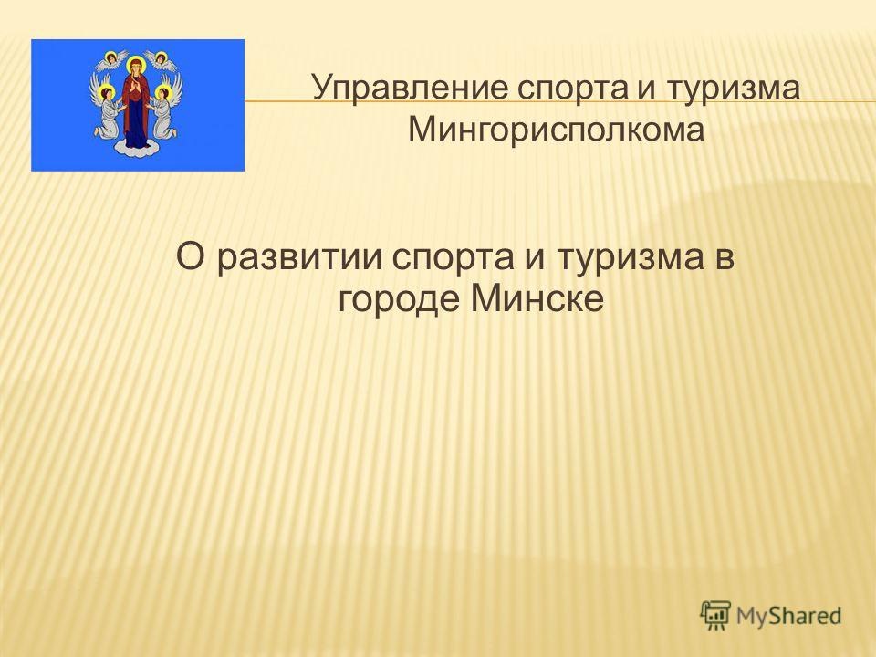 Управление спорта и туризма Мингорисполкома О развитии спорта и туризма в городе Минске