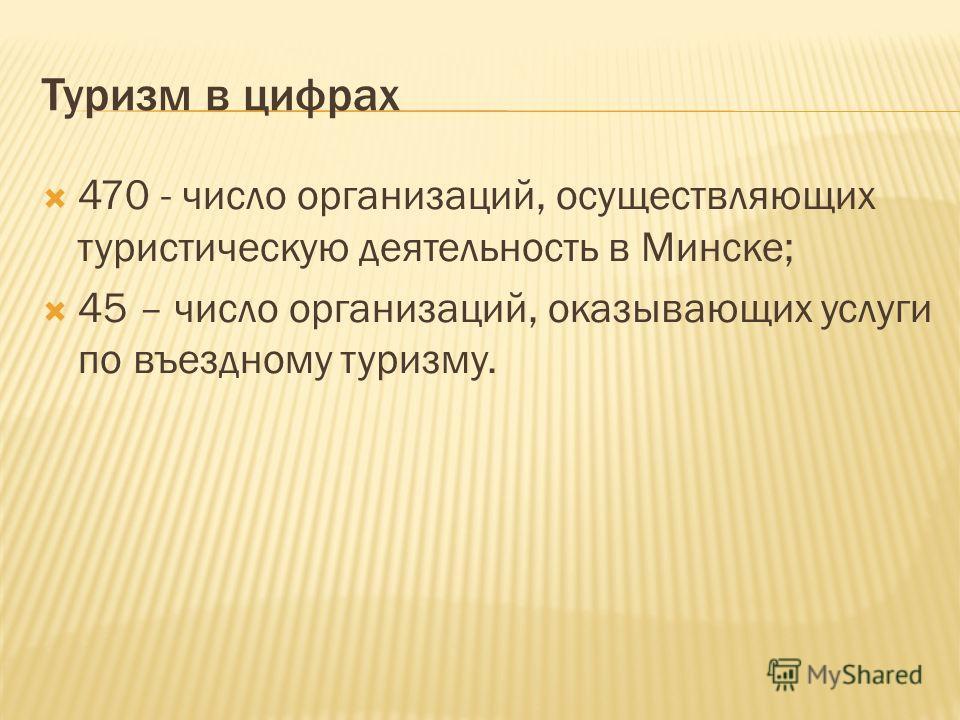 Туризм в цифрах 470 - число организаций, осуществляющих туристическую деятельность в Минске; 45 – число организаций, оказывающих услуги по въездному туризму.