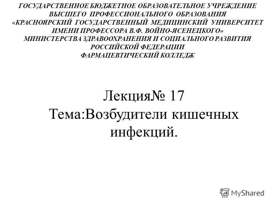 Лекция 17 Тема:Возбудители кишечных инфекций. ГОСУДАРСТВЕННОЕ БЮДЖЕТНОЕ ОБРАЗОВАТЕЛЬНОЕ УЧРЕЖДЕНИЕ ВЫСШЕГО ПРОФЕССИОНАЛЬНОГО ОБРАЗОВАНИЯ «КРАСНОЯРСКИЙ ГОСУДАРСТВЕННЫЙ МЕДИЦИНСКИЙ УНИВЕРСИТЕТ ИМЕНИ ПРОФЕССОРА В.Ф. ВОЙНО-ЯСЕНЕЦКОГО» МИНИСТЕРСТВА ЗДРАВО