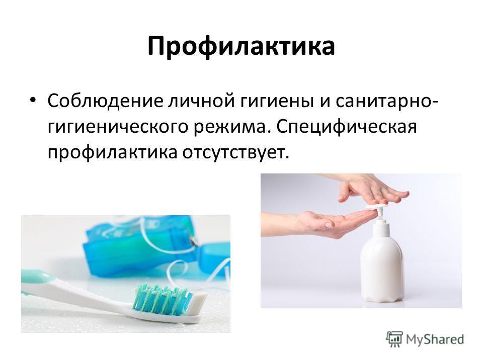 Профилактика Соблюдение личной гигиены и санитарно- гигиенического режима. Специфическая профилактика отсутствует.