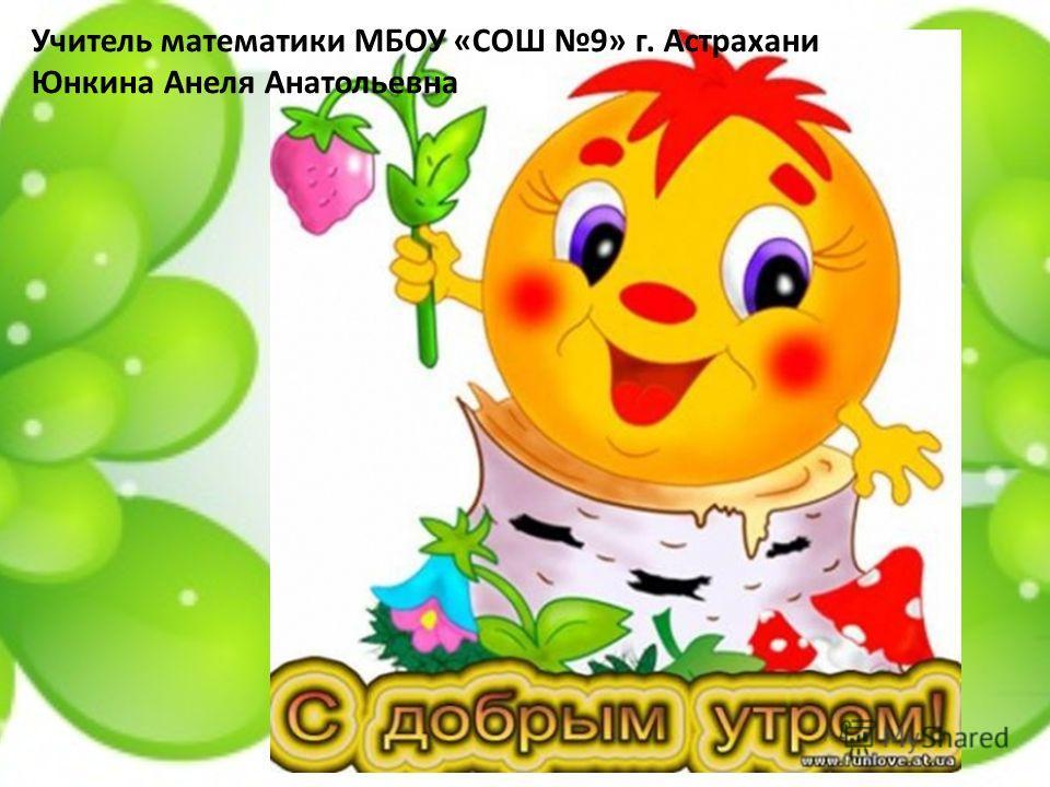 Учитель математики МБОУ «СОШ 9» г. Астрахани Юнкина Анеля Анатольевна