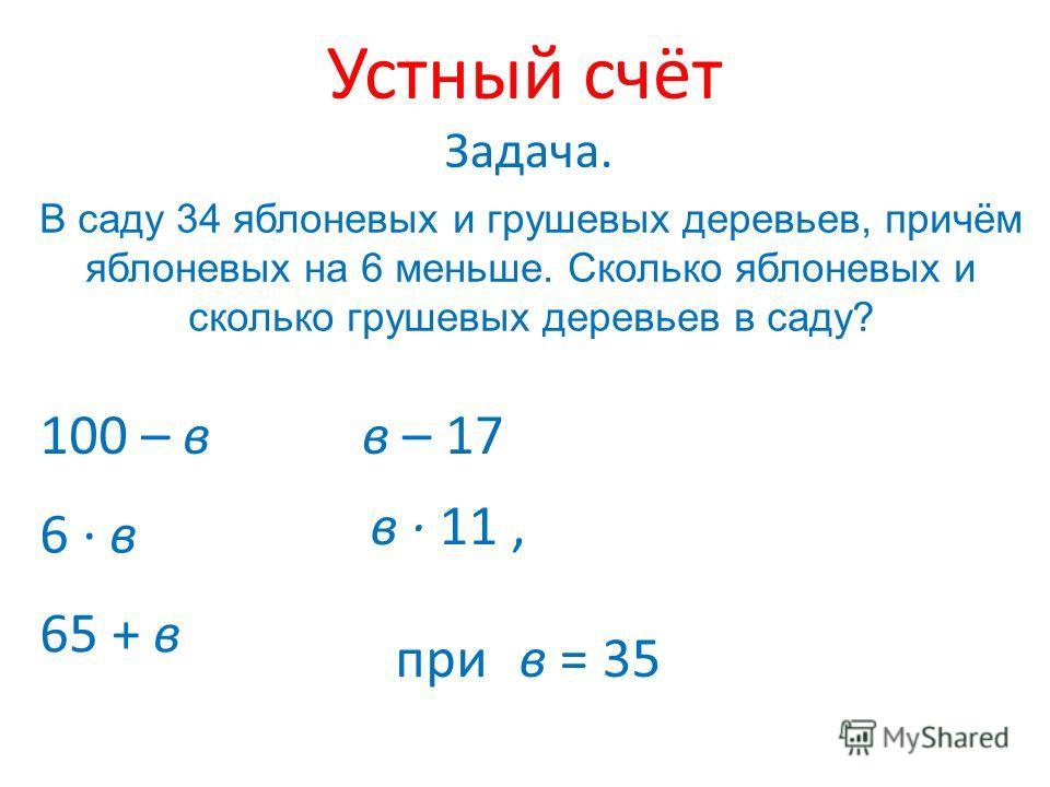 Устный счёт В саду 34 яблоневых и грушевых деревьев, причём яблоневых на 6 меньше. Сколько яблоневых и сколько грушевых деревьев в саду? Задача. 100 – в 6 · в в – 17 65 + в в · 11, при в = 35