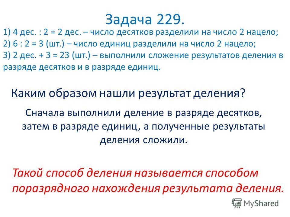 Задача 229. 1) 4 дес. : 2 = 2 дес. – число десятков разделили на число 2 нацело; 2) 6 : 2 = 3 (шт.) – число единиц разделили на число 2 нацело; 3) 2 дес. + 3 = 23 (шт.) – выполнили сложение результатов деления в разряде десятков и в разряде единиц. К