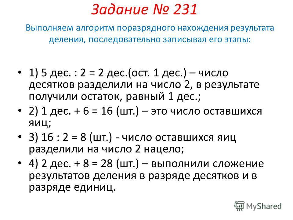Задание 231 1) 5 дес. : 2 = 2 дес.(ост. 1 дес.) – число десятков разделили на число 2, в результате получили остаток, равный 1 дес.; 2) 1 дес. + 6 = 16 (шт.) – это число оставшихся яиц; 3) 16 : 2 = 8 (шт.) - число оставшихся яиц разделили на число 2