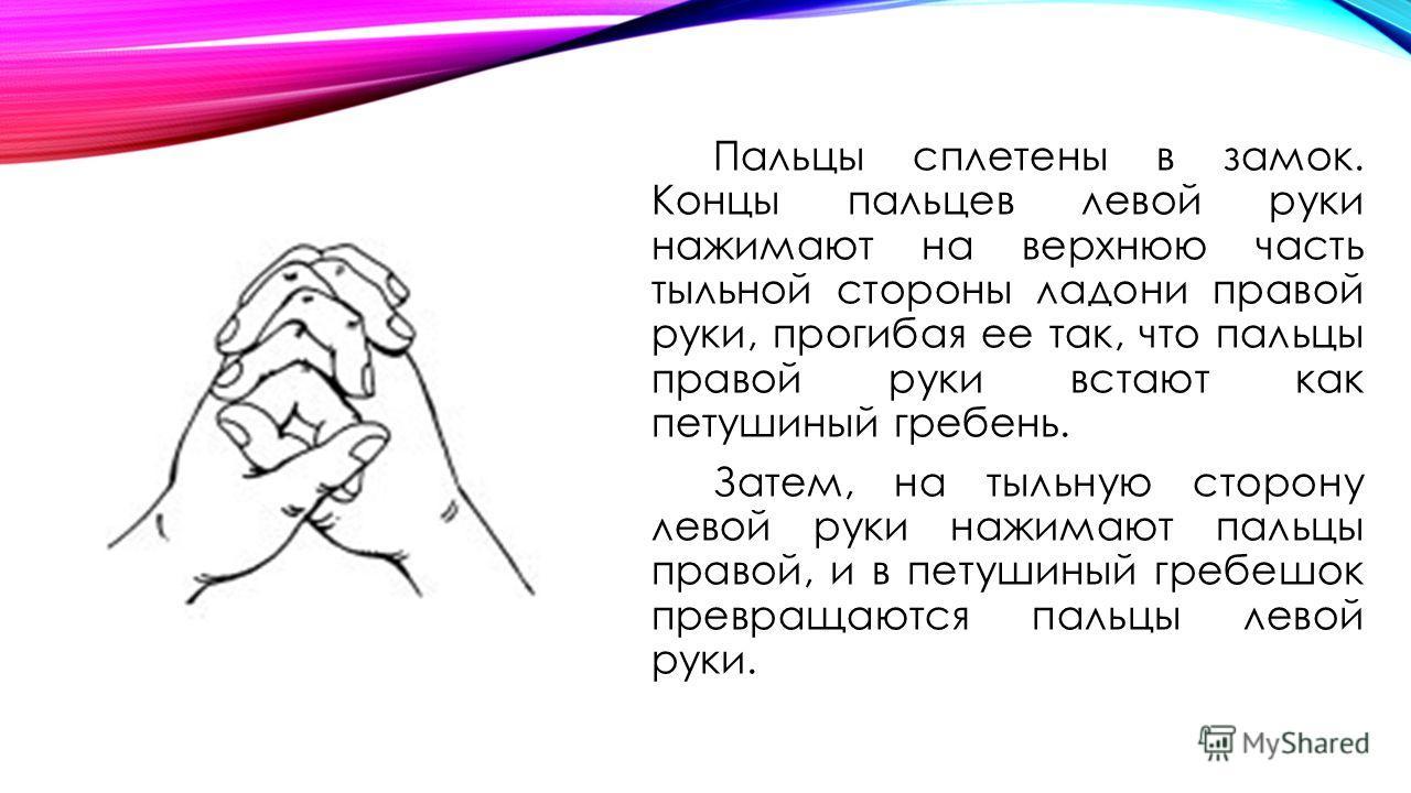 Пальцы сплетены в замок. Концы пальцев левой руки нажимают на верхнюю часть тыльной стороны ладони правой руки, прогибая ее так, что пальцы правой руки встают как петушиный гребень. Затем, на тыльную сторону левой руки нажимают пальцы правой, и в пет