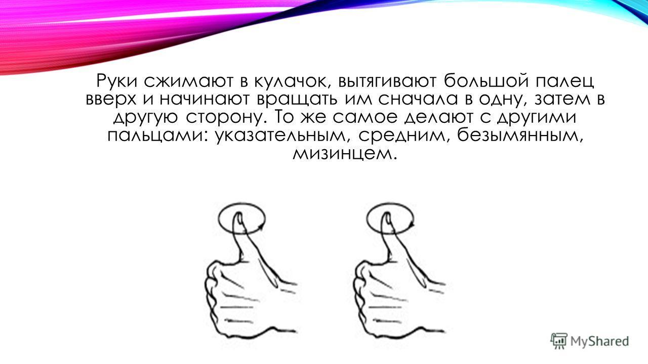 Руки сжимают в кулачок, вытягивают большой палец вверх и начинают вращать им сначала в одну, затем в другую сторону. То же самое делают с другими пальцами: указательным, средним, безымянным, мизинцем.