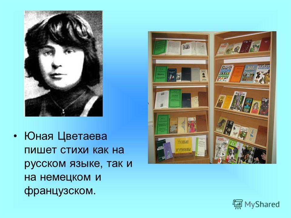 Юная Цветаева пишет стихи как на русском языке, так и на немецком и французском.