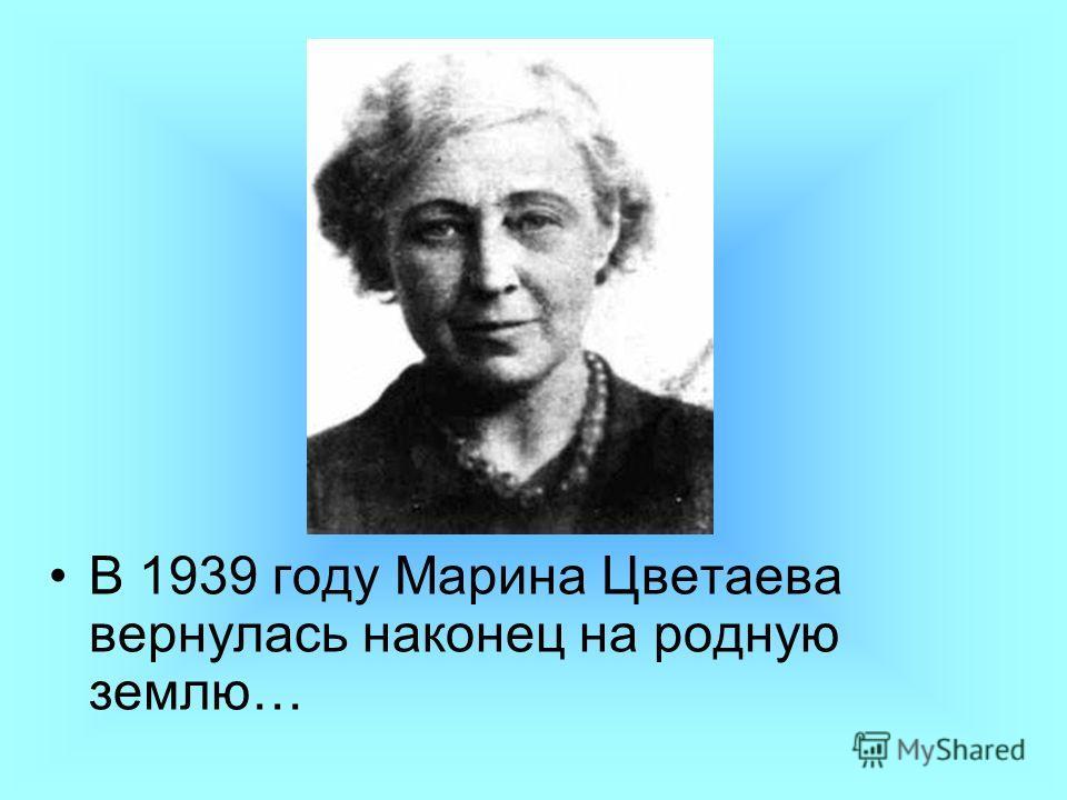 В 1939 году Марина Цветаева вернулась наконец на родную землю…