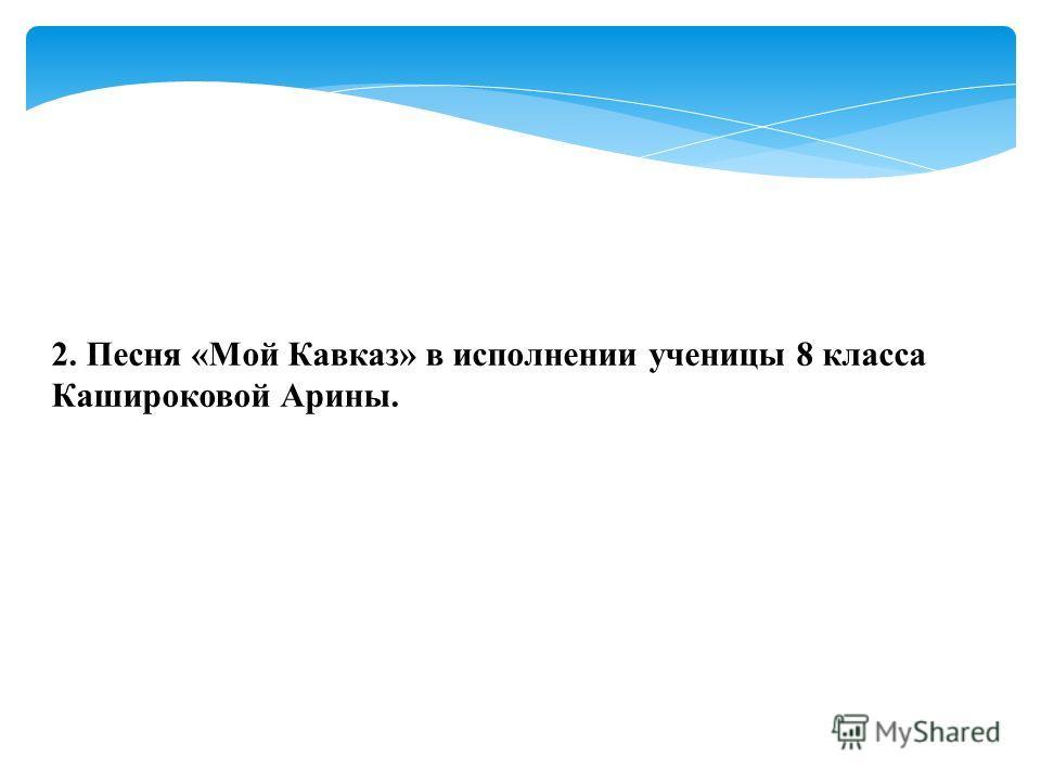 2. Песня «Мой Кавказ» в исполнении ученицы 8 класса Кашироковой Арины.