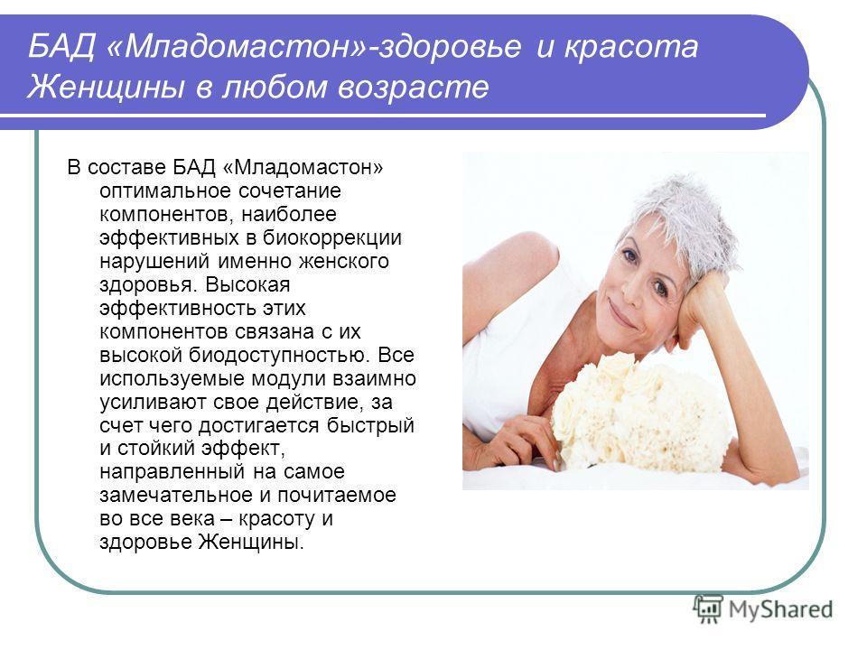 БАД «Младомастон»-здоровье и красота Женщины в любом возрасте В составе БАД «Младомастон» оптимальное сочетание компонентов, наиболее эффективных в биокоррекции нарушений именно женского здоровья. Высокая эффективность этих компонентов связана с их в