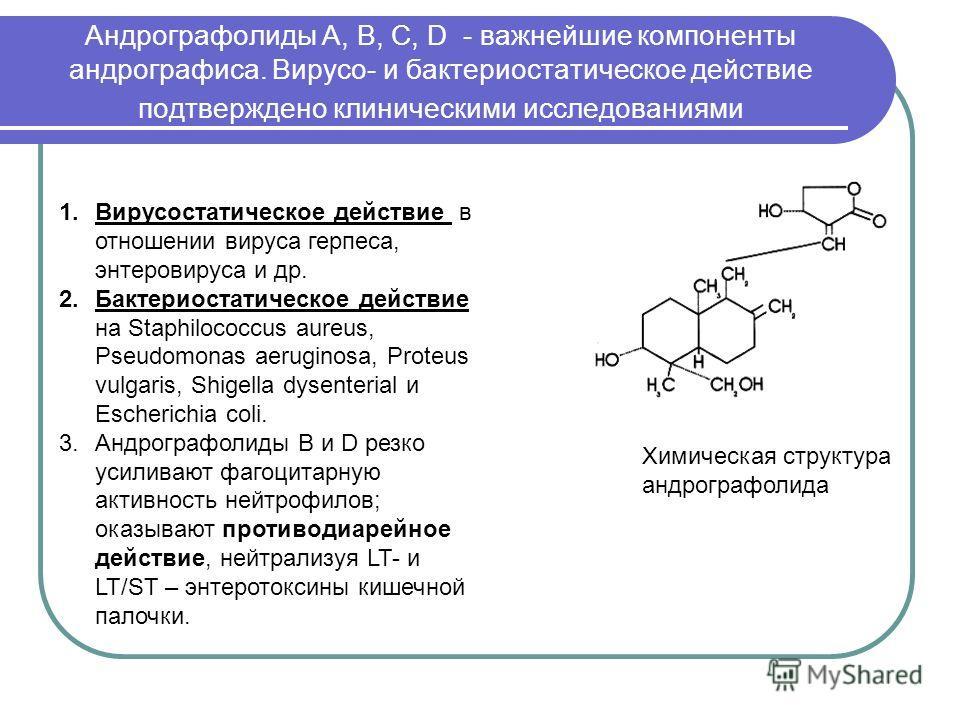 Андрографолиды A, В, С, D - важнейшие компоненты андрографиса. Вирусо- и бактериостатическое действие подтверждено клиническими исследованиями Химическая структура андрографолида 1.Вирусостатическое действие в отношении вируса герпеса, энтеровируса и