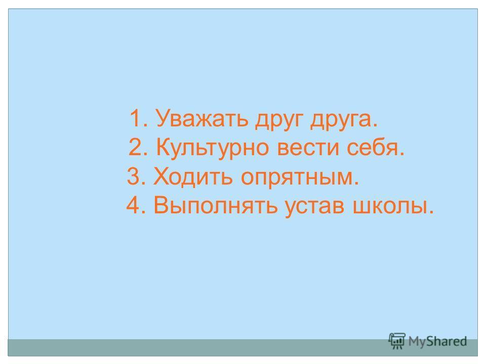 1. Уважать друг друга. 2. Культурно вести себя. 3. Ходить опрятным. 4. Выполнять устав школы.