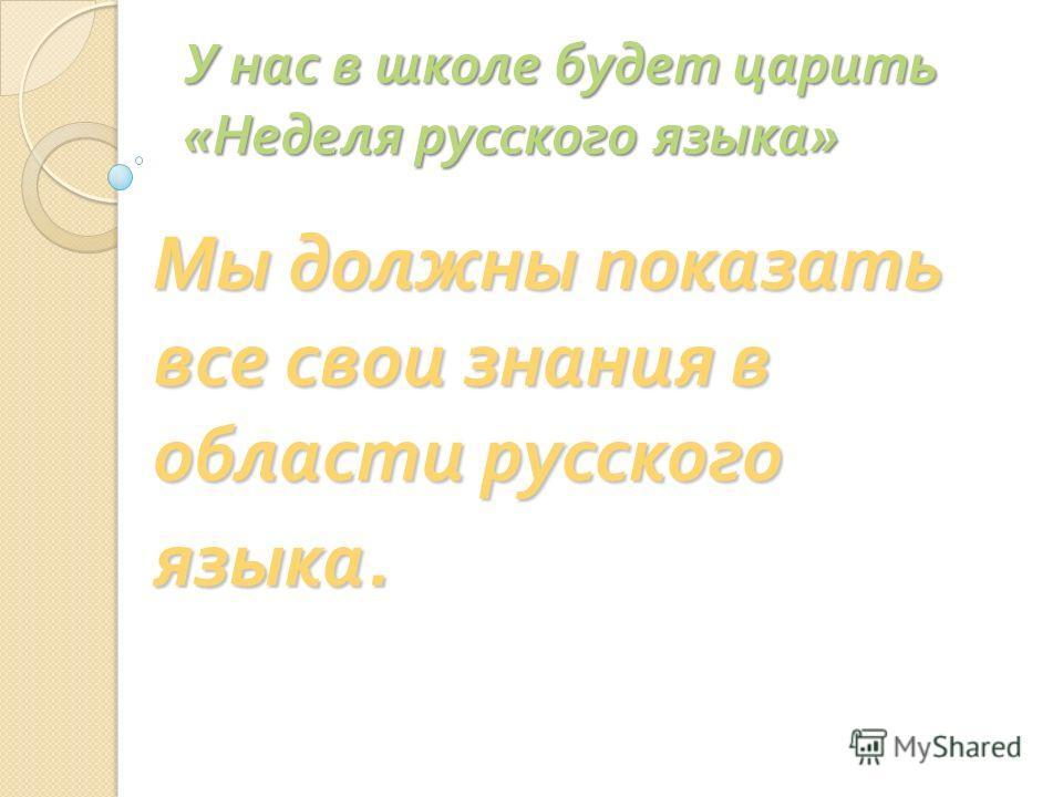 У нас в школе будет царить « Неделя русского языка » Мы должны показать все свои знания в области русского языка. языка.
