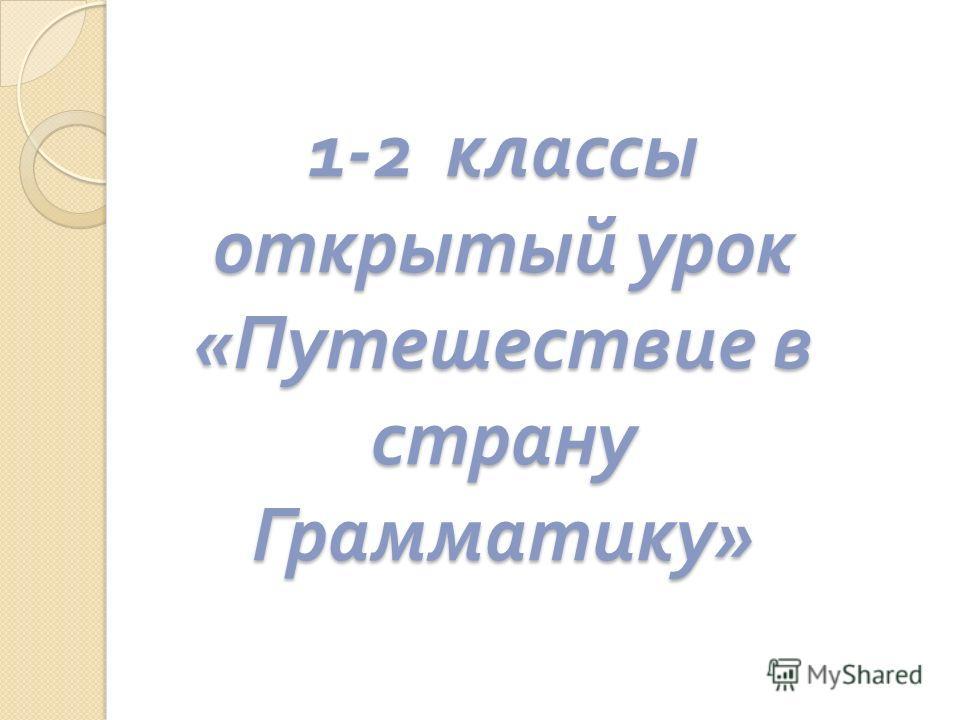1-2 классы открытый урок « Путешествие в страну Грамматику »