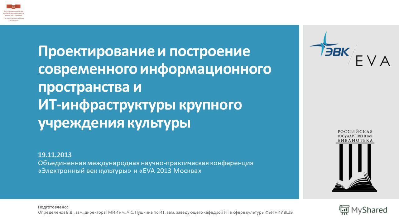 Проектирование и построение современного информационного пространства и ИТ-инфраструктуры крупного учреждения культуры 19.11.2013 Объединенная международная научно-практическая конференция «Электронный век культуры» и «EVA 2013 Москва» Подготовлено: