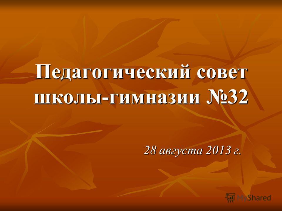 Педагогический совет школы-гимназии 32 28 августа 2013 г.