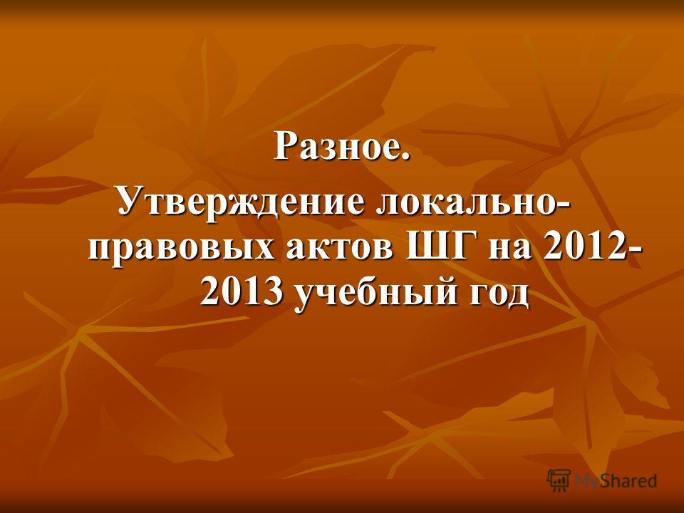 Разное. Утверждение локально- правовых актов ШГ на 2012- 2013 учебный год