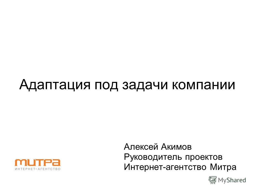 Адаптация под задачи компании Алексей Акимов Руководитель проектов Интернет-агентство Митра