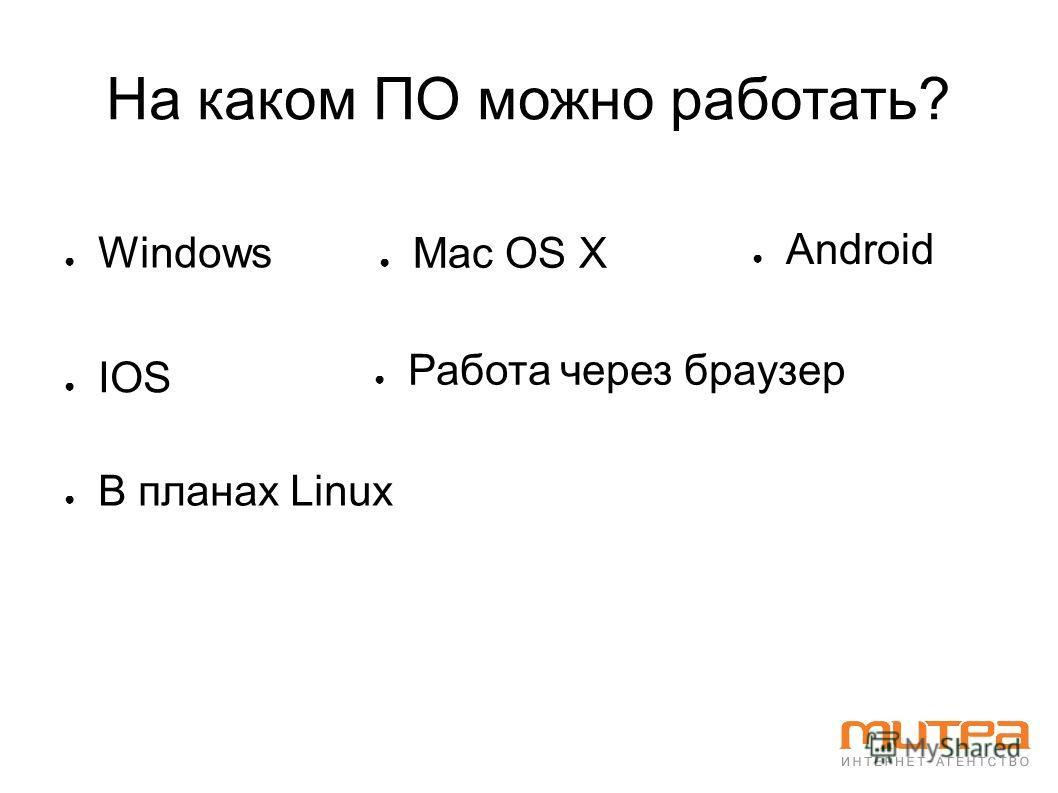На каком ПО можно работать? Windows Mac OS X Android В планах Linux Работа через браузер IOS