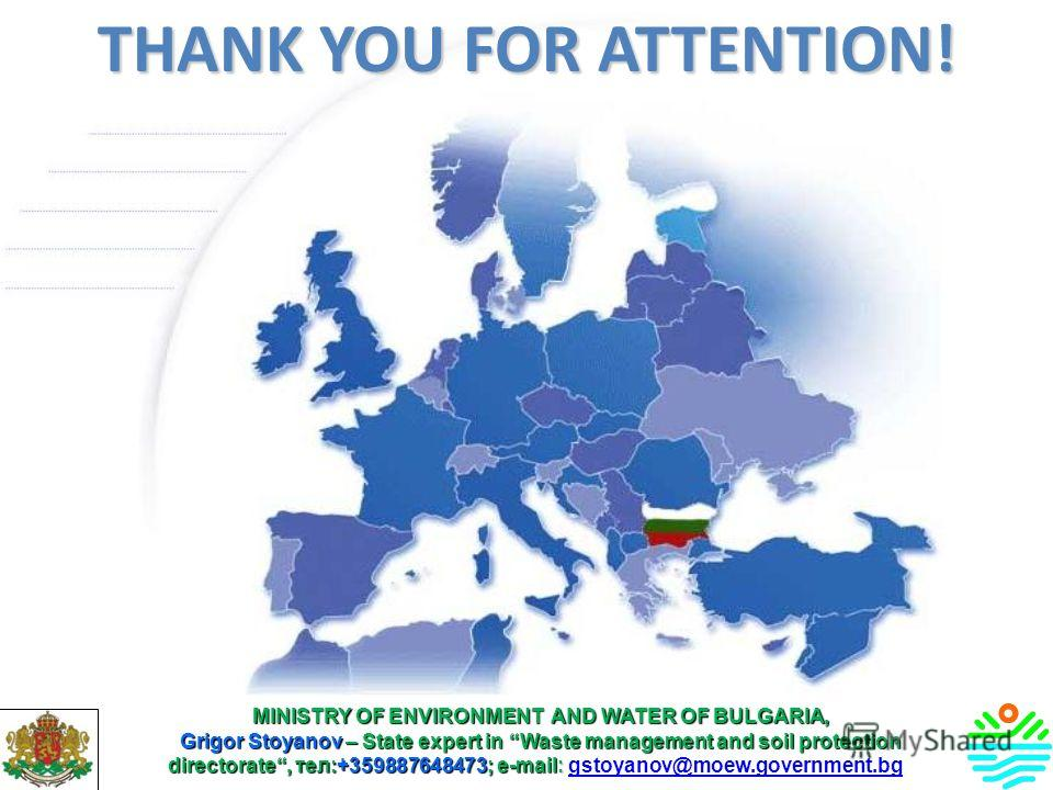 THANK YOU FOR ATTENTION! MINISTRY OF ENVIRONMENT AND WATER OF BULGARIA, Grigor Stoyanov – State expert in Waste management and soil protection directorate, тел:+359887648473; е-mail: Grigor Stoyanov – State expert in Waste management and soil protect