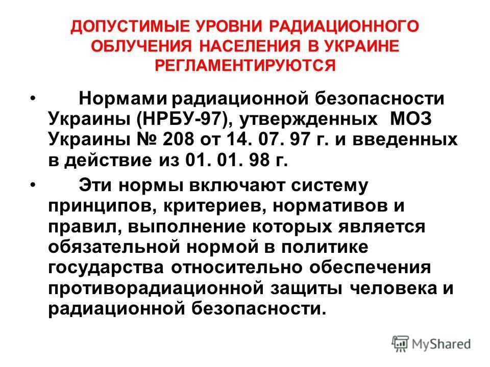 ДОПУСТИМЫЕ УРОВНИ РАДИАЦИОННОГО ОБЛУЧЕНИЯ НАСЕЛЕНИЯ В УКРАИНЕ РЕГЛАМЕНТИРУЮТСЯ Нормами радиационной безопасности Украины (НРБУ-97), утвержденных МОЗ Украины 208 от 14. 07. 97 г. и введенных в действие из 01. 01. 98 г. Эти нормы включают систему принц