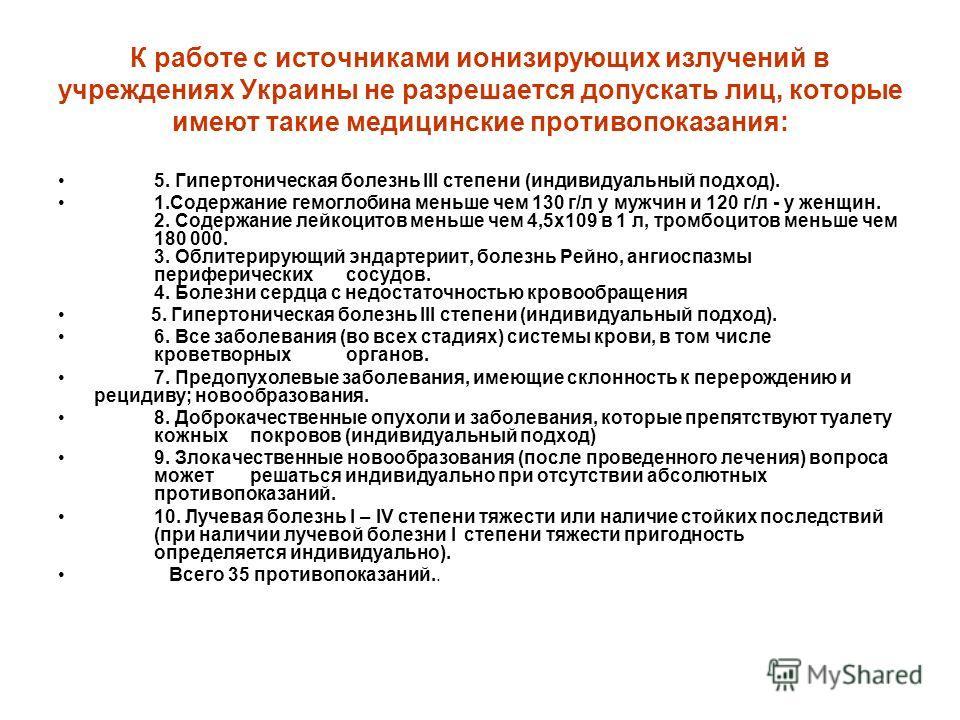 К работе с источниками ионизирующих излучений в учреждениях Украины не разрешается допускать лиц, которые имеют такие медицинские противопоказания: 5. Гипертоническая болезнь III степени (индивидуальный подход). 1.Содержание гемоглобина меньше чем 13