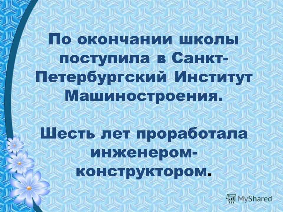 По окончании школы поступила в Санкт- Петербургский Институт Машиностроения. Шесть лет проработала инженером- конструктором.