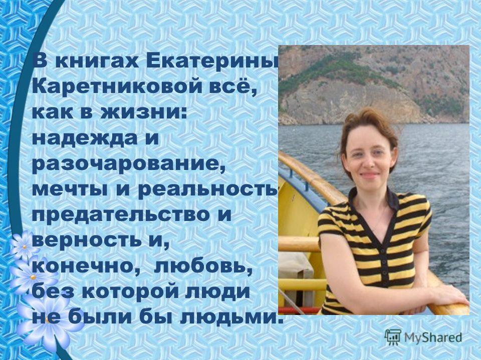 В книгах Екатерины Каретниковой всё, как в жизни: надежда и разочарование, мечты и реальность, предательство и верность и, конечно, любовь, без которой люди не были бы людьми.