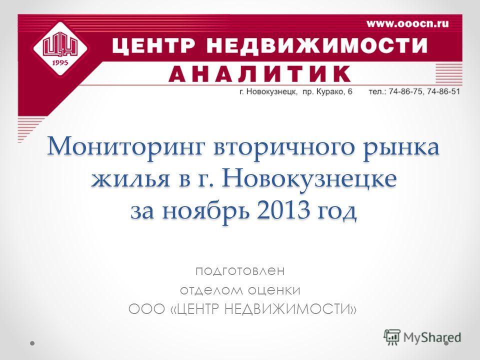 Мониторинг вторичного рынка жилья в г. Новокузнецке за ноябрь 2013 год подготовлен отделом оценки ООО «ЦЕНТР НЕДВИЖИМОСТИ»