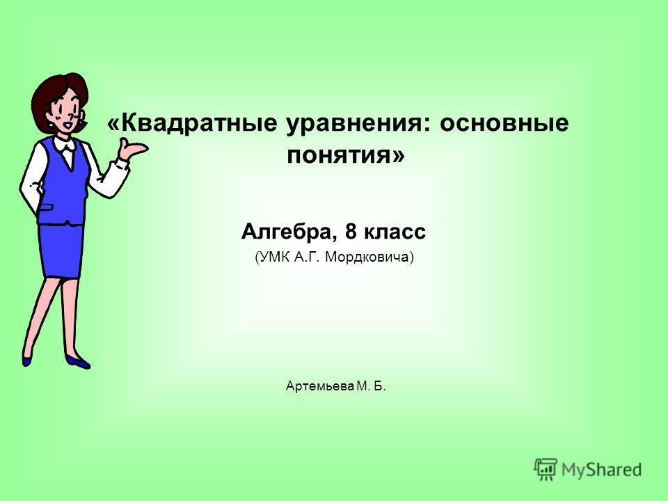 «Квадратные уравнения: основные понятия» Алгебра, 8 класс (УМК А.Г. Моpдковича) Артемьева М. Б.