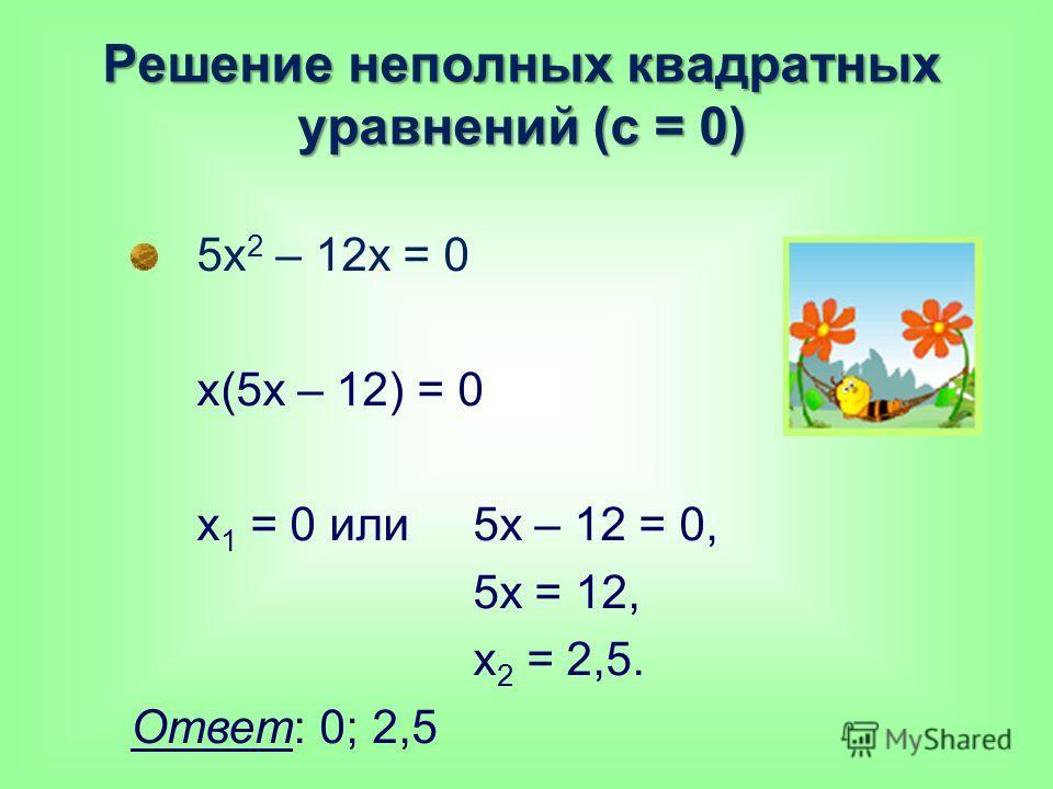 Решение неполных квадратных уравнений (с = 0) 5х 2 – 12х = 0 х(5х – 12) = 0 х 1 = 0 или 5х – 12 = 0, 5х = 12, х 2 = 2,5. Ответ: 0; 2,5
