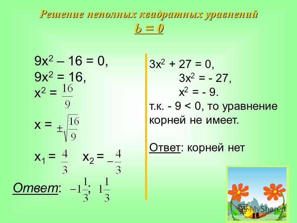 Решение неполных квадратных уравнений b = 0 9х 2 – 16 = 0, 9х 2 = 16, х 2 = х = х 1 = х 2 = Ответ: ; 3х 2 + 27 = 0, 3х 2 = - 27, х 2 = - 9. т.к. - 9 < 0, то уравнение корней не имеет. Ответ: корней нет
