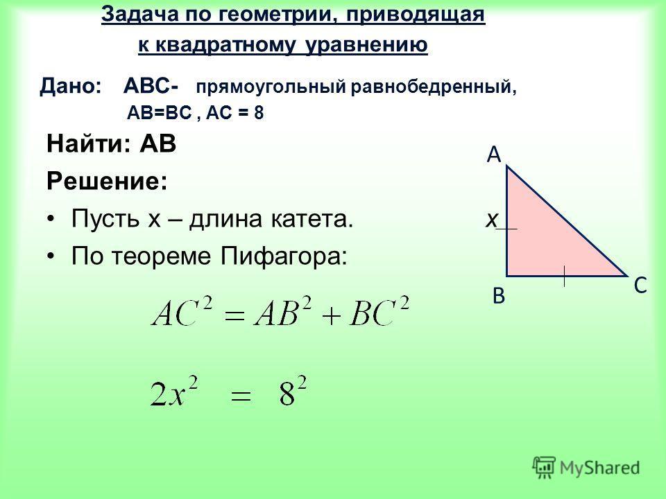 Задача по геометрии, приводящая к квадратному уравнению Дано: АВС- прямоугольный равнобедренный, АВ=ВС, АС = 8 Найти: АВ Решение: Пусть х – длина катета. х По теореме Пифагора: A B C