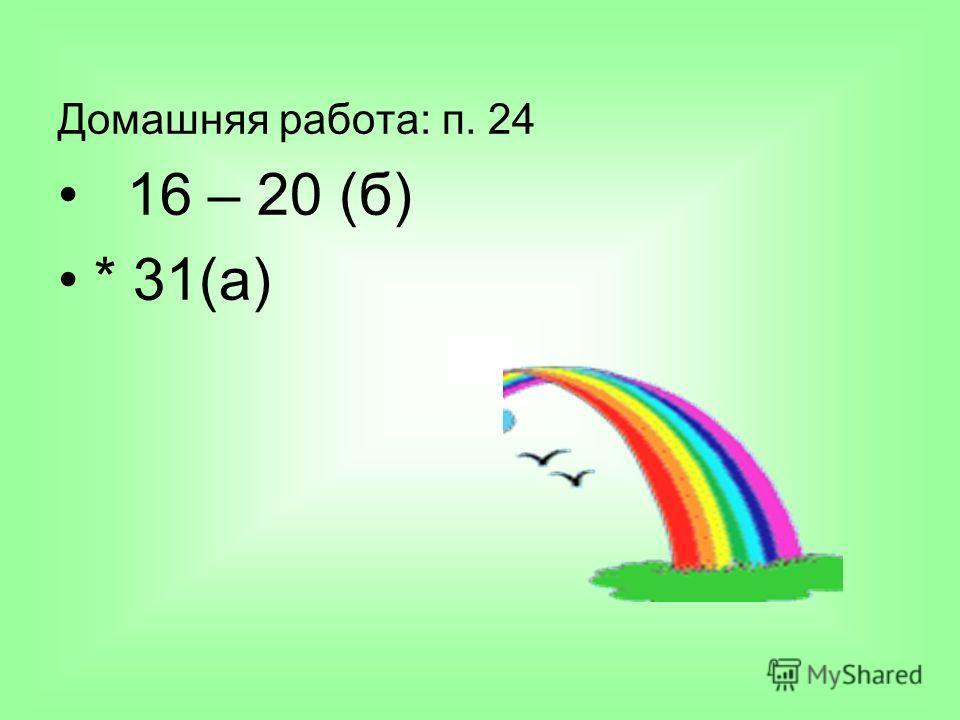Домашняя работа: п. 24 16 – 20 (б) * 31(а)