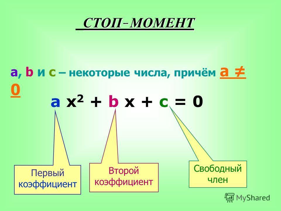 СТОП - МОМЕНТ a, b и c – некоторые числа, причём а 0 a x 2 + b x + c = 0 Первый коэффициент Второй коэффициент Свободный член