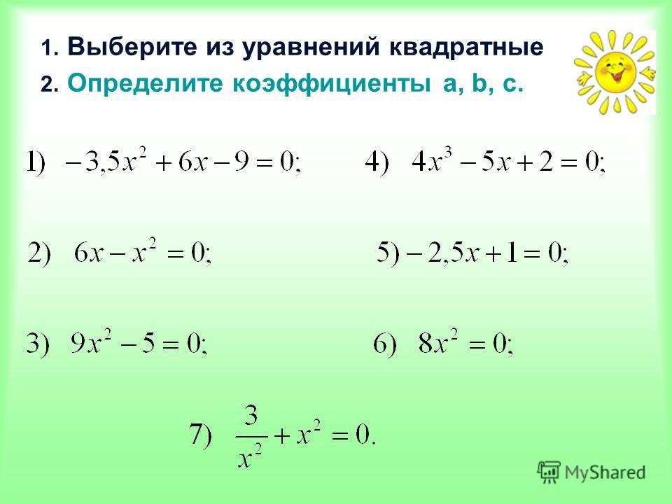 1. Выберите из уравнений квадратные 2. Определите коэффициенты a, b, c.