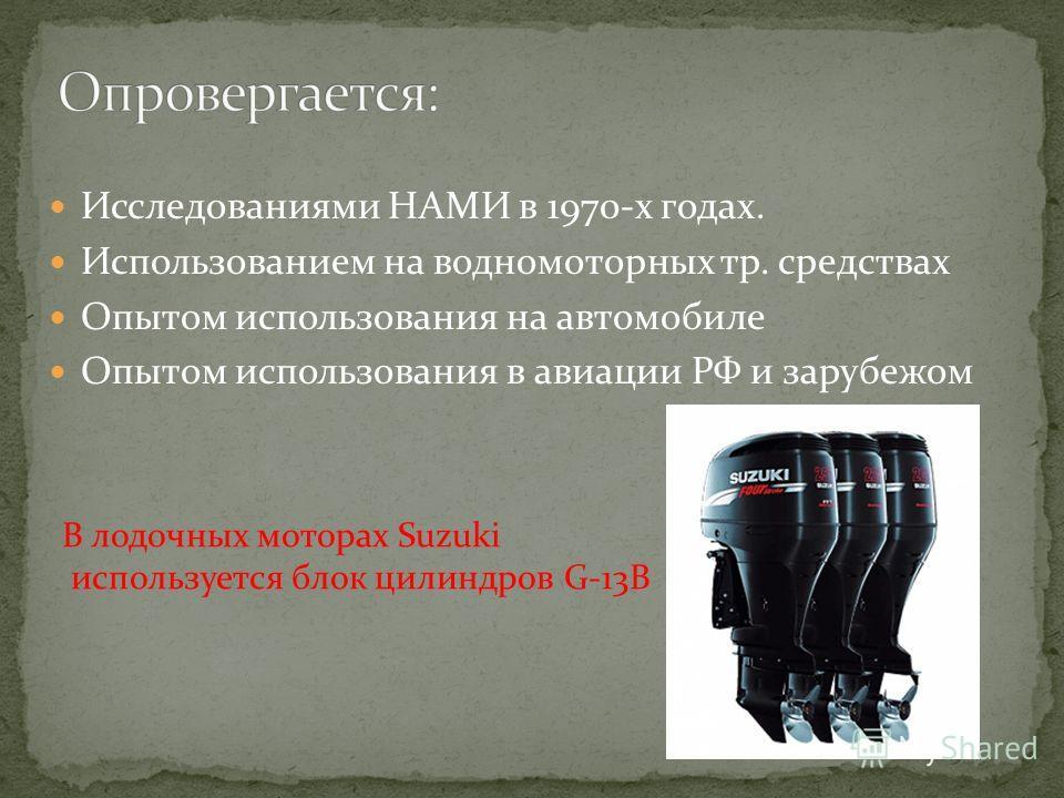Исследованиями НАМИ в 1970-х годах. Использованием на водномоторных тр. средствах Опытом использования на автомобиле Опытом использования в авиации РФ и зарубежом В лодочных моторах Suzuki используется блок цилиндров G-13B