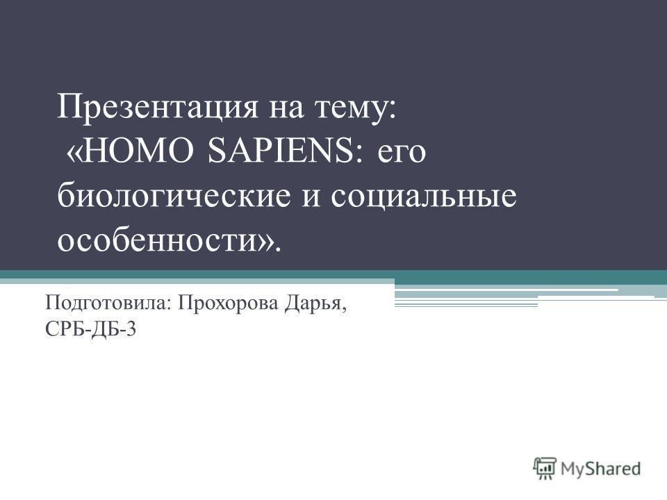 Презентация на тему: «HOMO SAPIENS: его биологические и социальные особенности». Подготовила: Прохорова Дарья, СРБ-ДБ-3